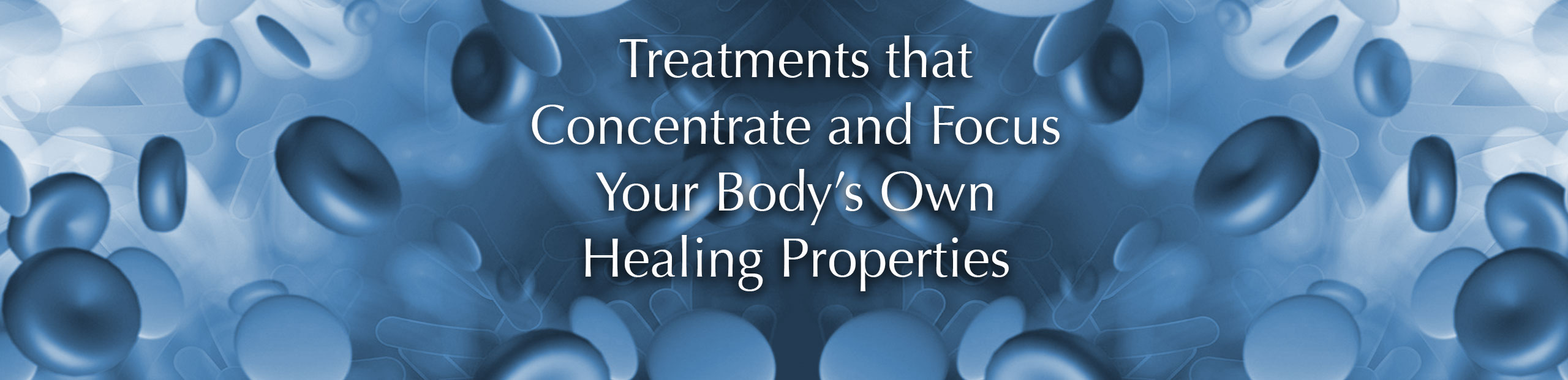 Regenerative Medicine: Treatments that Concentrate and Focus Your Body's Own Healing Properties.